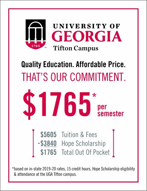 At the UGA Tifton Campus, you will get a quality education at an affordable price. That's our commitment. $1886* per semester. $5486 Tuition & Fees - $3600 Hope Scholarship = $1886 Total Out of Pocket. *based on 15 credit hours, Hope Scholarship eligibility, and attendance at the University of Georgia Tifton Campus.